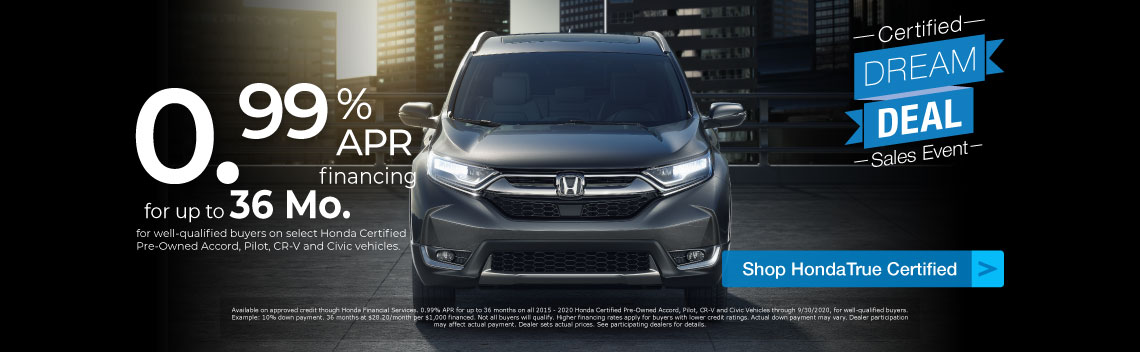 Certified Dream Deal Sales Event - 0.99% APR financing for up to 36 months for well-qualified buyers on select HondaTrue Certified Pre-Owned Accord, Pilot, CR-V and Civic vehicles.