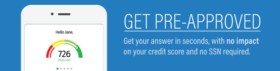 Get Pre-Approved in seconds with no impact on your credit score and no SSN required.